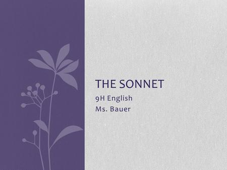 "9H English Ms. Bauer THE SONNET. What is a sonnet? The sonnet is a 14-line lyric poem. ""Lyric"" means the poem discusses the poet's emotions."
