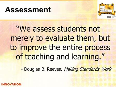 "Assessment ""We assess students not merely to evaluate them, but to improve the entire process of teaching and learning."" - Douglas B. Reeves, Making Standards."