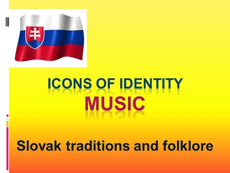 Slovak traditions and folklore. Music in Slovak culture has always played extremely important role. It was and still is an integral part of our life.