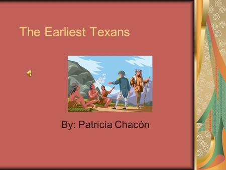 The Earliest Texans By: Patricia Chacón. Key Questions What does it take to change the world? How did Spanish and French exploration lead to European.
