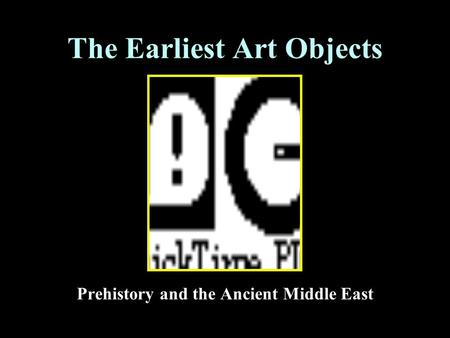 The Earliest Art Objects Prehistory and the Ancient Middle East.