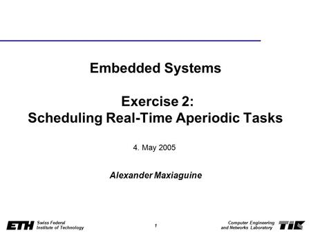 1 Swiss Federal Institute of Technology Computer Engineering and Networks Laboratory Embedded Systems Exercise 2: Scheduling Real-Time Aperiodic Tasks.