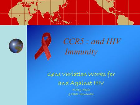 CCR5 : and HIV Immunity Gene Variation Works for and Against HIV Ashley Alexis & Hilda Hernandez.