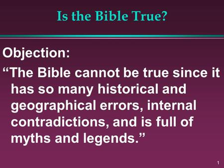 "1 Is the Bible True? Objection: ""The Bible cannot be true since it has so many historical and geographical errors, internal contradictions, and is full."