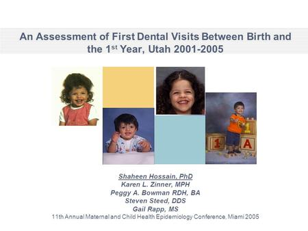 An Assessment of First Dental Visits Between Birth and the 1 st Year, Utah 2001-2005 Shaheen Hossain, PhD Karen L. Zinner, MPH Peggy A. Bowman RDH, BA.