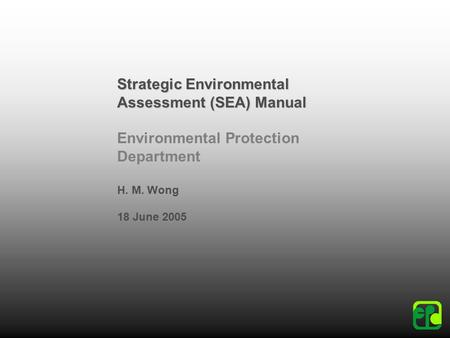 Strategic Environmental Assessment (SEA) Manual Environmental Protection Department H. M. Wong 18 June 2005.