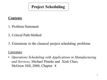 1 Project Scheduling Contents 1. Problem Statement 2. Critical Path Method 3. Extensions to the classical project scheduling problems Literature Operations.