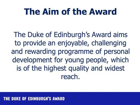 The Duke of Edinburgh's Award aims to provide an enjoyable, challenging and rewarding programme of personal development for young people, which is of the.