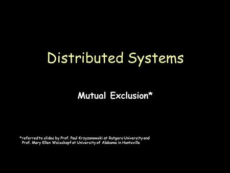 Page 1 Mutual Exclusion* Distributed Systems *referred to slides by Prof. Paul Krzyzanowski at Rutgers University and Prof. Mary Ellen Weisskopf at University.