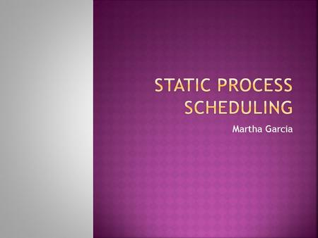 Martha Garcia.  Goals of Static Process Scheduling  Types of Static Process Scheduling  Future Research  References.