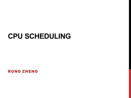 CPU SCHEDULING RONG ZHENG. OVERVIEW Why scheduling? Non-preemptive vs Preemptive policies FCFS, SJF, Round robin, multilevel queues with feedback, guaranteed.