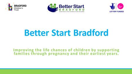 Better Start Bradford Improving the life chances of children by supporting families through pregnancy and their earliest years.