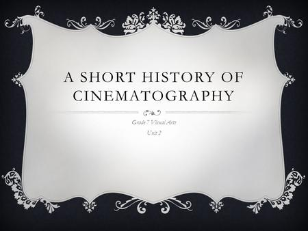 A SHORT HISTORY OF CINEMATOGRAPHY Grade 7 Visual Arts Unit 2.