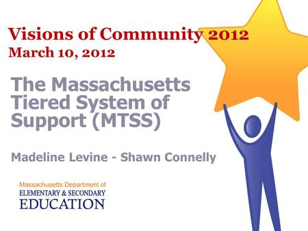 Visions of Community 2012 March 10, 2012 The Massachusetts Tiered System of Support (MTSS) Madeline Levine - Shawn Connelly.