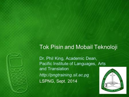 Tok Pisin and Mobail Teknoloji Dr. Phil King, Academic Dean, Pacific Institute of Languages, Arts and Translation  LSPNG, Sept.
