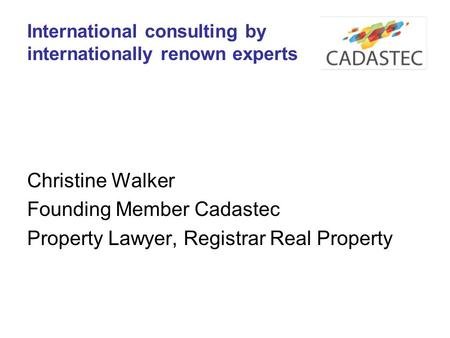 International consulting by internationally renown experts Christine Walker Founding Member Cadastec Property Lawyer, Registrar Real Property.