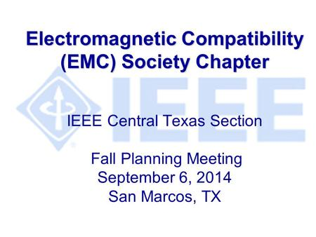 Electromagnetic Compatibility (EMC) Society Chapter Electromagnetic Compatibility (EMC) Society Chapter IEEE Central Texas Section Fall Planning Meeting.