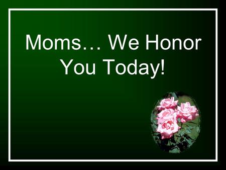 Moms… We Honor You Today!. Let It Rise Let the glory of the Lord rise among us Let the glory of the Lord rise among us Let the praises of the King rise.