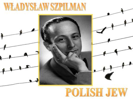 Władysław Szpilman Władysław Szpilman was born in the Polish town of Sosnowiec on 5 December 1911, to a Jewish family. After early piano lessons with.