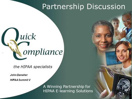The HIPAA specialists Partnership Discussion A Winning Partnership for HIPAA E-learning Solutions John Danaher HIPAA Summit V.
