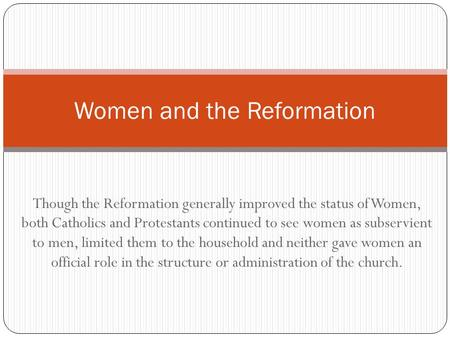 Though the Reformation generally improved the status of Women, both Catholics and Protestants continued to see women as subservient to men, limited them.
