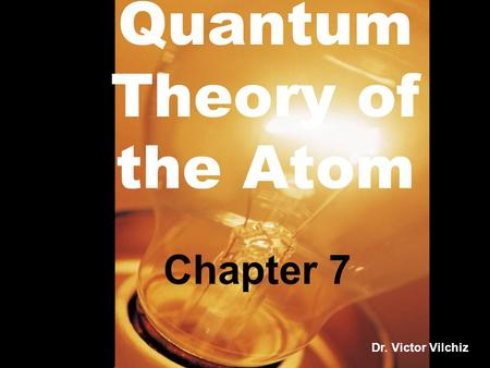Quantum Theory of the Atom Chapter 7 Dr. Victor Vilchiz.