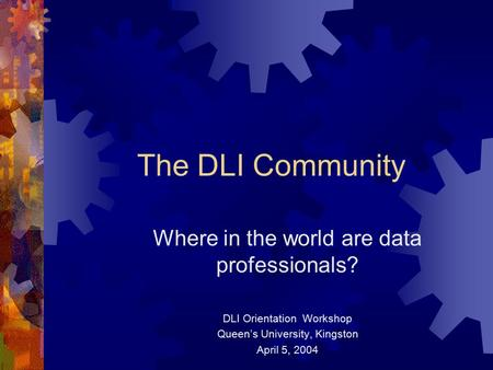 The DLI Community Where in the world are data professionals? DLI Orientation Workshop Queen's University, Kingston April 5, 2004.