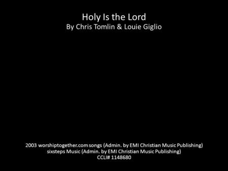 Holy Is the Lord By Chris Tomlin & Louie Giglio 2003 worshiptogether.com songs (Admin. by EMI Christian Music Publishing) sixsteps Music (Admin. by EMI.