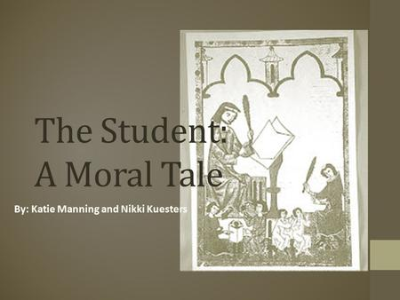 The Student: A Moral Tale By: Katie Manning and Nikki Kuesters.