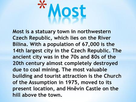 Most is a statuary town in northwestern Czech Republic, which lies on the River Bílina. With a population of 67,000 is the 14th largest city in the Czech.