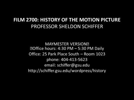 FILM 2700: HISTORY OF THE MOTION PICTURE PROFESSOR SHELDON SCHIFFER MAYMESTER VERSION Office hours: 4:30 PM – 5:30 PM Daily Office: 25 Park Place South.