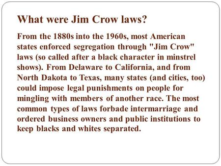 What were Jim Crow laws? From the 1880s into the 1960s, most American states enforced segregation through Jim Crow laws (so called after a black character.