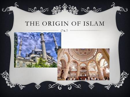 THE ORIGIN OF ISLAM. ****THE ORIGIN OF ISLAM****  * Originated on the ARABIAN PENINSULA.  * The Arabs traced their ancestry to Abraham and his son Ishmael,