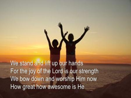 We stand and lift up our hands For the joy of the Lord is our strength We bow down and worship Him now How great how awesome is He.