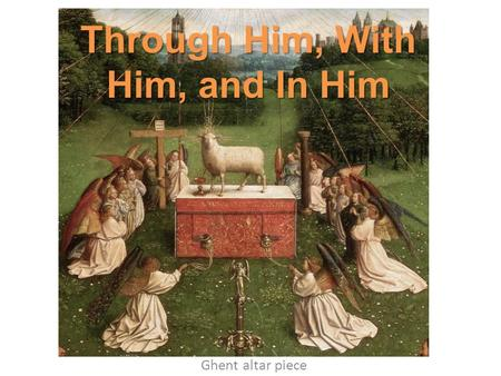 Through Him, With Him, and In Him Ghent altar piece.