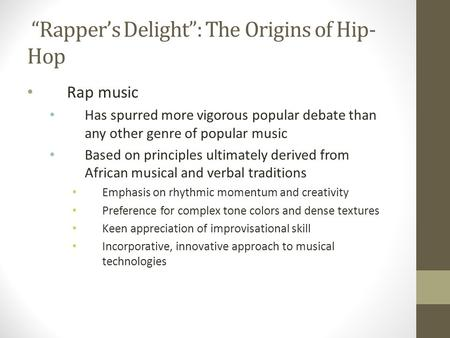 """Rapper's Delight"": The Origins of Hip- Hop Rap music Has spurred more vigorous popular debate than any other genre of popular music Based on principles."