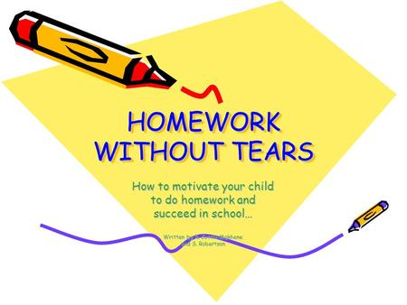 HOMEWORK WITHOUT TEARS How to motivate your child to do homework and succeed in school… Written by R. Cottle-Makhene and S. Robertson.