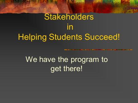 Stakeholders in Helping Students Succeed! We have the program to get there!