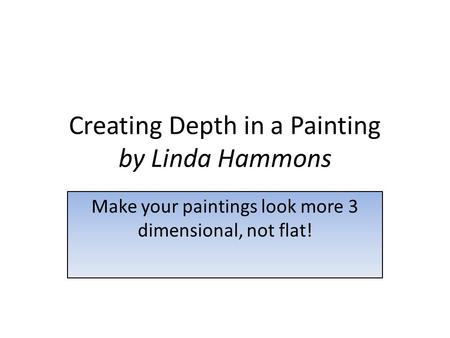 Creating Depth in a Painting by Linda Hammons Make your paintings look more 3 dimensional, not flat!