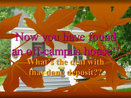 Now you have found an off-campus house!! What's the deal with that dang deposit??