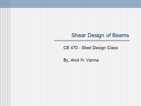 Shear Design of Beams CE 470 - Steel Design Class By, Amit H. Varma.