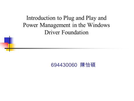 Introduction to Plug and Play and Power Management in the Windows Driver Foundation 694430060 陳怡碩.