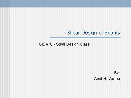 Shear Design of Beams CE 470 - Steel Design Class By: Amit H. Varma.