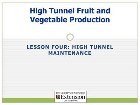 LESSON FOUR: HIGH TUNNEL MAINTENANCE High Tunnel Fruit and Vegetable Production.