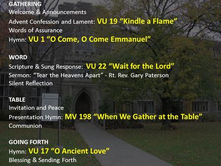 "GATHERING Welcome & Announcements Advent Confession and Lament: VU 19 ""Kindle a Flame"" Words of Assurance Hymn: VU 1 ""O Come, O Come Emmanuel"" WORD Scripture."
