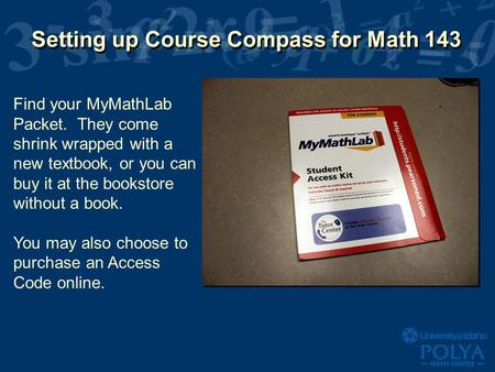 Setting up Course Compass for Math 143 Find your MyMathLab Packet. They come shrink wrapped with a new textbook, or you can buy it at the bookstore without.