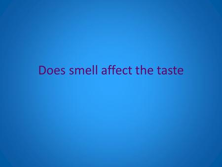 Does smell affect the taste. Background information Well smell and taste are very similar. Yet they are very different as well. The smell and taste are.
