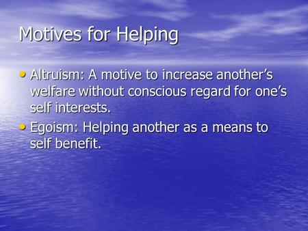 Motives for Helping Altruism: A motive to increase another's welfare without conscious regard for one's self interests. Altruism: A motive to increase.