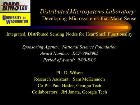 Distributed Microsystems Laboratory: Developing Microsystems that Make Sense Integrated, Distributed Sensing Nodes for Hear/Smell Functionality Sponsoring.