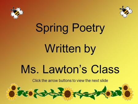 Spring Poetry Written by Ms. Lawton's Class Click the arrow buttons to view the next slide.